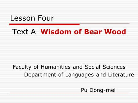 Lesson Four Text A Wisdom of Bear Wood Faculty of Humanities and Social Sciences Department of Languages and Literature Pu Dong-mei.