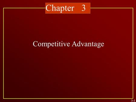 Chapter 3 Competitive Advantage 3-1. The goal of strategic thinking The focus of entrepreneurial action The motivation for top management's vision for.