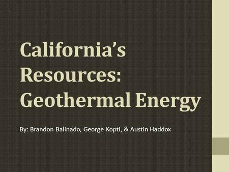 California's Resources: Geothermal Energy By: Brandon Balinado, George Kopti, & Austin Haddox.