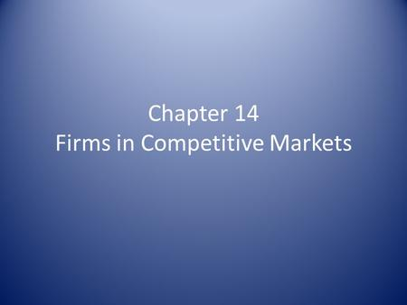 Chapter 14 Firms in Competitive Markets. What is a Competitive Market? Characteristics: – Many buyers & sellers – Goods offered are largely the same –