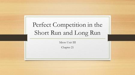 Perfect Competition in the Short Run and Long Run Micro Unit III Chapter 21.