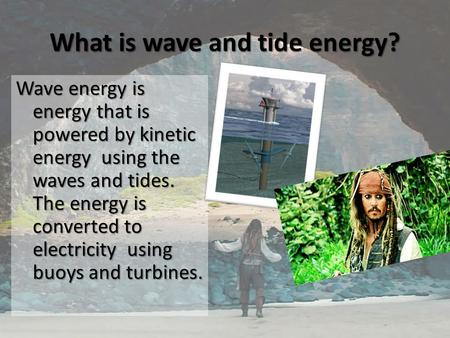 What is wave and tide energy? Wave energy is energy that is powered by kinetic energy using the waves and tides. The energy is converted to electricity.
