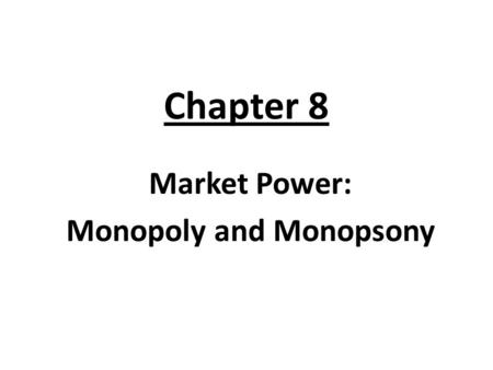 "Chapter 8 Market Power: Monopoly and Monopsony. What is Monopsony? Mono = means ""One"" + Psony = means ""Buyer"" = One Buyer or One Consumer."