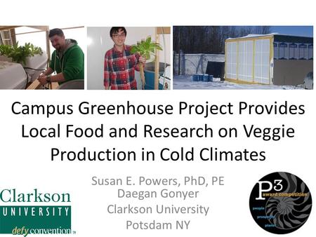 Campus Greenhouse Project Provides Local Food and Research on Veggie Production in Cold Climates Susan E. Powers, PhD, PE Daegan Gonyer Clarkson University.