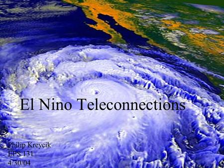 El Nino Teleconnections Philip Kreycik EPS 131 4/30/04.