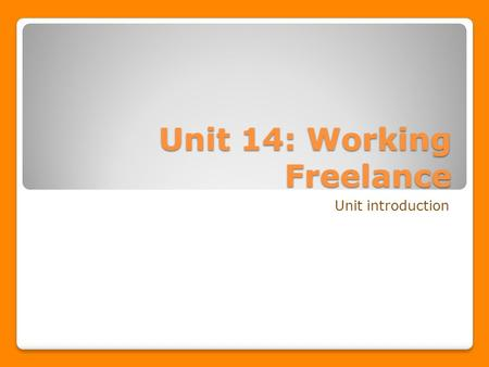 Unit 14: Working Freelance Unit introduction. Unit Outline In the unit learners will gain an understanding of the nature and role of freelance work within.