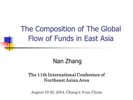 The Composition of The Global Flow of Funds in East Asia Nan Zhang The 11th International Conference of Northeast Asian Area August 19-20, 2004, Chang.