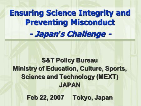 Ensuring Science Integrity and Preventing Misconduct - Japan ' s Challenge - S&T Policy Bureau Ministry of Education, Culture, Sports, Science and Technology.