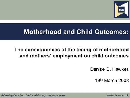 Following lives from birth and through the adult years www.cls.ioe.ac.uk The consequences of the timing of motherhood and mothers' employment on child.
