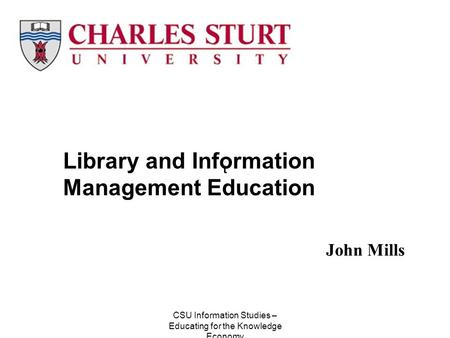 CSU Information Studies – Educating for the Knowledge Economy John Mills Library and Information Management Education t.