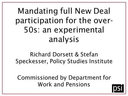 Mandating full New Deal participation for the over- 50s: an experimental analysis Richard Dorsett & Stefan Speckesser, Policy Studies Institute Commissioned.