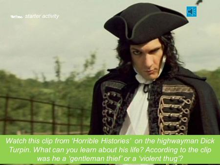  starter activity Watch this clip from 'Horrible Histories' on the highwayman Dick Turpin. What can you learn about his life? According to the clip was.