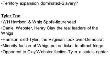 Territory expansion dominated-Slavery? Tyler Too WH Harrison & Whig Spoils-figurehead Daniel Webster, Henry Clay the real leaders of the Whigs Harrison.