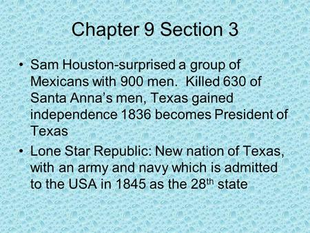 Chapter 9 Section 3 Sam Houston-surprised a group of Mexicans with 900 men. Killed 630 of Santa Anna's men, Texas gained independence 1836 becomes President.