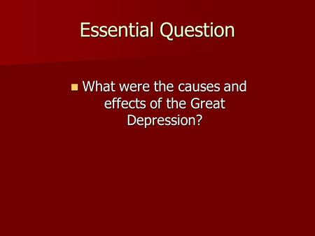 Essential Question What were the causes and effects of the Great Depression? What were the causes and effects of the Great Depression?