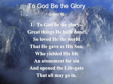 To God Be the Glory 1. To God be the glory-- Great things He hath done! So loved He the world That He gave us His Son, Who yielded His life An atonement.