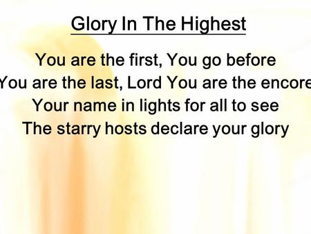 Glory In The Highest You are the first, You go before You are the last, Lord You are the encore Your name in lights for all to see The starry hosts declare.