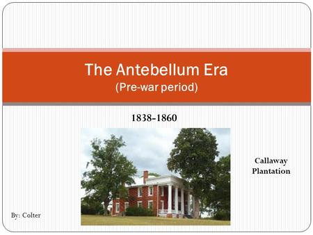 1838-1860 The Antebellum Era (Pre-war period) Callaway Plantation By: Colter.