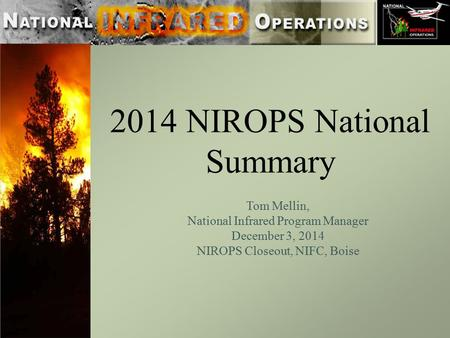 2014 NIROPS National Summary Tom Mellin, National Infrared Program Manager December 3, 2014 NIROPS Closeout, NIFC, Boise.