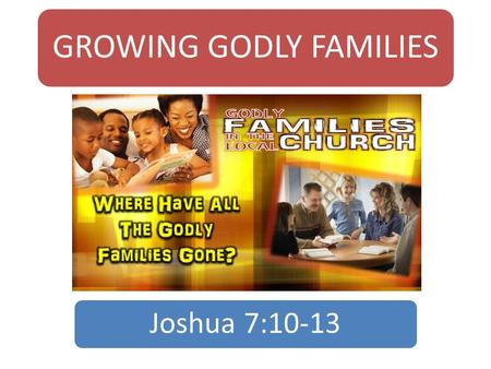 GROWING GODLY FAMILIES Joshua 7:10-13. Introduction  Once upon a time a rat looked through a crack.  Saw the farmer open a package.  Thought it was.