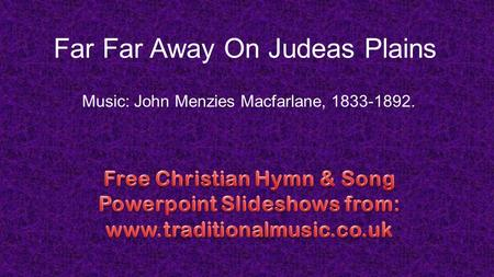 Far Far Away On Judeas Plains Music: John Menzies Macfarlane, 1833-1892.