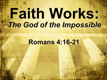 Faith Works: The God of the Impossible Romans 4:16-21.