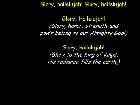 Glory, hallelujah! Glory, Hallelujah! (Glory, honor, strength and pow'r belong to our Almighty God!) Glory, hallelujah! (Glory to the King of Kings, His.
