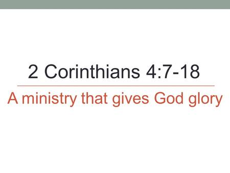 2 Corinthians 4:7-18 A ministry that gives God glory.