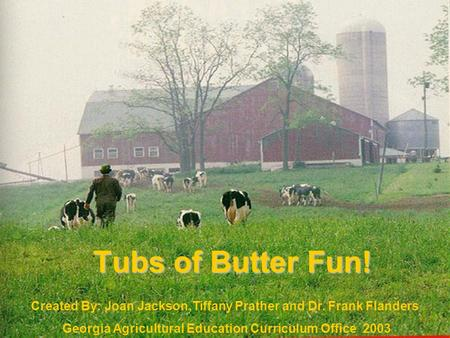 Tubs of Butter Fun! Created By: Joan Jackson,Tiffany Prather and Dr. Frank Flanders Georgia Agricultural Education Curriculum Office 2003.