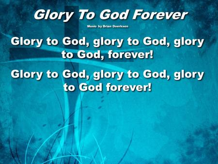 Glory To God Forever Glory To God Forever Music by Brian Doerksen Music by Brian Doerksen Glory to God, glory to God, glory to God, forever! Glory to God,