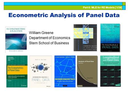 Part 6: MLE for RE Models [ 1/38] Econometric Analysis of Panel Data William Greene Department of Economics Stern School of Business.