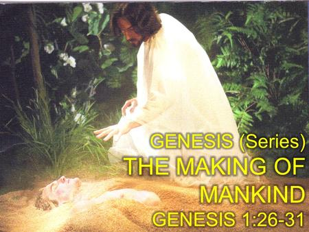 GENESIS (Series) THE MAKING OF MANKIND GENESIS 1:26-31