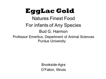 EggLac Gold Natures Finest Food For infants of Any Species Bud G. Harmon Professor Emeritus, Department of Animal Sciences Purdue University Brookside-Agra.