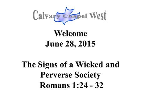 Welcome June 28, 2015 The Signs of a Wicked and Perverse Society Romans 1:24 - 32.