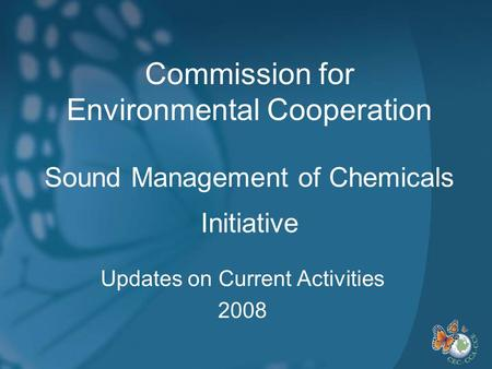 Commission for Environmental Cooperation Sound Management of Chemicals Initiative Updates on Current Activities 2008.