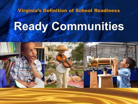 Ready communities... Ready communities... Ready Children... Ready Families... Ready Schools... Ready Communities Virginia's Definition of School Readiness.