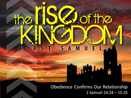 Obedience Confirms Our Relationship 1 Samuel 14:24 – 15:35.
