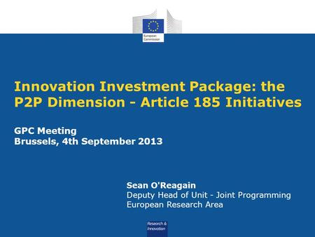 Innovation Investment Package: the P2P Dimension - Article 185 Initiatives GPC Meeting Brussels, 4th September 2013 Sean O'Reagain Deputy Head of Unit.