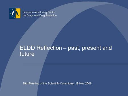 ELDD Reflection – past, present and future 29th Meeting of the Scientific Committee, 18 Nov 2008.
