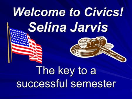 Welcome to Civics! Selina Jarvis The key to a successful semester.