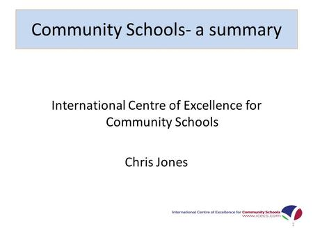 Community Schools- a summary International Centre of Excellence for Community Schools Chris Jones 1.