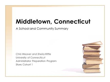 Middletown, Connecticut A School and Community Summary Chris Weaver and Sheila Riffle University of Connecticut Administrator Preparation Program Storrs.