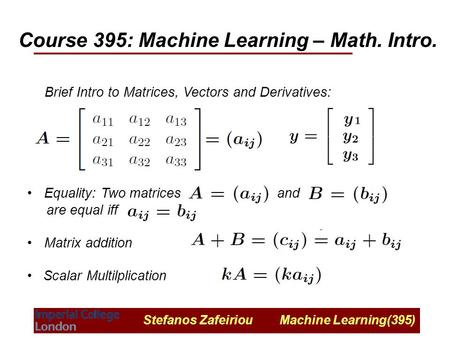 Stefanos Zafeiriou Machine Learning(395) Course 395: Machine Learning – Math. Intro. Brief Intro to Matrices, Vectors and Derivatives: Equality: Two matrices.