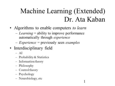 1 Machine Learning (Extended) Dr. Ata Kaban Algorithms to enable computers to learn –Learning = ability to improve performance automatically through experience.
