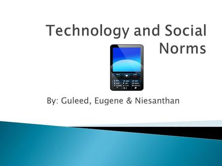 By: Guleed, Eugene & Niesanthan.  The topic of this project is to determine the effect that technology has had on the way people interact with each other.