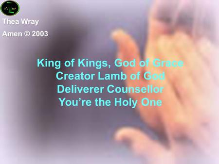 King of Kings, God of Grace Creator Lamb of God Deliverer Counsellor You're the Holy One.