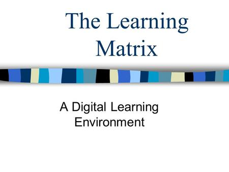 The Learning Matrix A Digital Learning Environment.