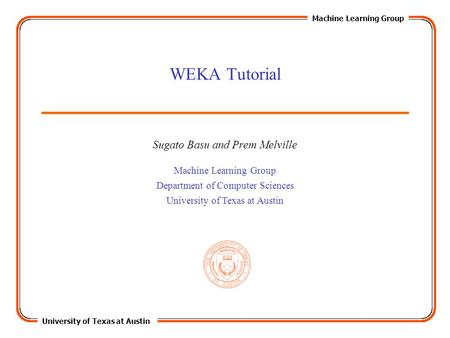 University of Texas at Austin Machine Learning Group Department of Computer Sciences University of Texas at Austin WEKA Tutorial Sugato Basu and Prem Melville.