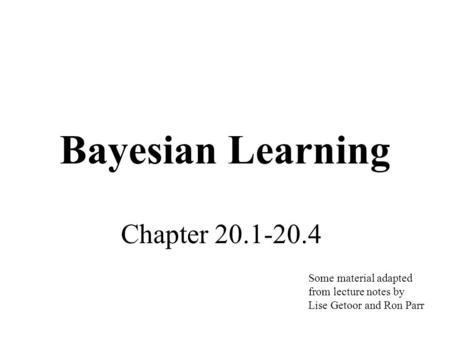 Bayesian Learning Chapter 20.1-20.4 Some material adapted from lecture notes by Lise Getoor and Ron Parr.