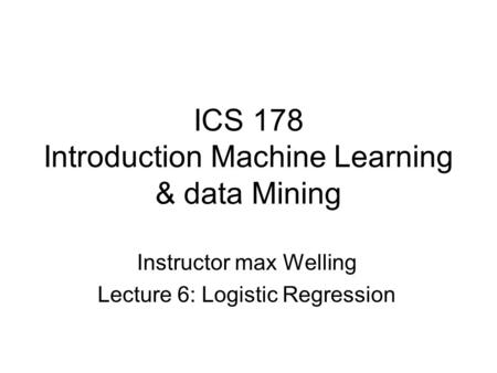 ICS 178 Introduction Machine Learning & data Mining Instructor max Welling Lecture 6: Logistic Regression.